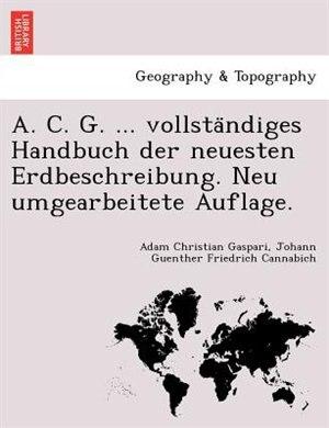 A. C. G. ... Vollsta?ndiges Handbuch Der Neuesten Erdbeschreibung. Neu Umgearbeitete Auflage. by Adam Christian Gaspari
