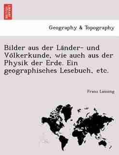 Bilder Aus Der La?nder- Und Vo?lkerkunde, Wie Auch Aus Der Physik Der Erde. Ein Geographisches Lesebuch, Etc. by Franz Lansing