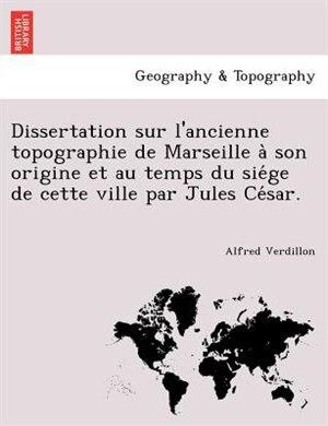 Dissertation Sur L'ancienne Topographie De Marseille A` Son Origine Et Au Temps Du Sie?ge De Cette Ville Par Jules Ce?sar. by Alfred Verdillon