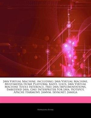 Articles On Java Virtual Machine, including: Java Virtual Machine, Multimedia Home Platform, Kaffe, Lejos, Java Virtual Machine Tools Interface, by Hephaestus Books