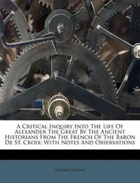 A Critical Inquiry Into The Life Of Alexander The Great By The Ancient Historians From The French…