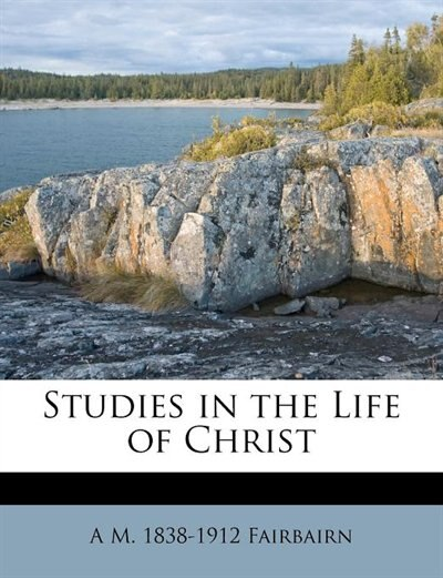 Studies In The Life Of Christ by A M. 1838-1912 Fairbairn