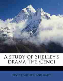 A Study Of Shelley's Drama The Cenci by Ernest Sutherland Bates