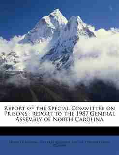 Report Of The Special Committee On Prisons: Report To The 1987 General Assembly Of North Carolina by North Carolina. General Assembly. Specia