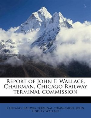 Report Of John F. Wallace, Chairman, Chicago Railway Terminal Commission de Chicago. Railway Terminal Commission