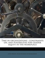 Time In Organizations: Constraints On, And Possibilities For Gender Equity In The Workplace