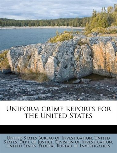 Uniform Crime Reports For The United States by United States Bureau Of Investigation