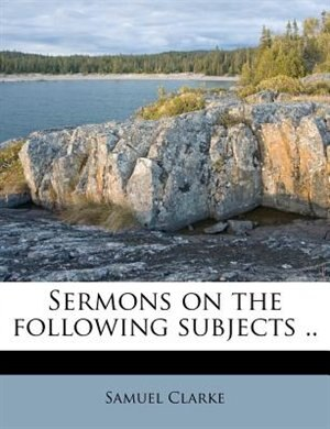 Sermons On The Following Subjects .. by Samuel Clarke