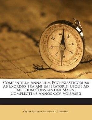 Compendium Annalium Ecclesiasticorum: Ab Exordio Traiani Imperatoris, Usque Ad Imperium Constantini Magni, Complectens Annos Ccv, Volume 2 de Cesare Baronio