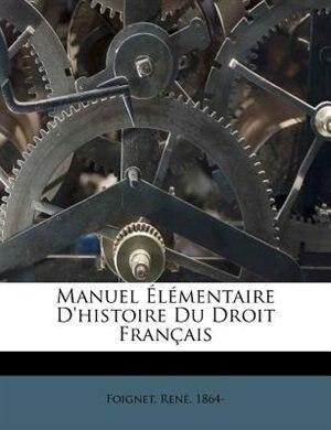 Manuel Élémentaire D'histoire Du Droit Français by Foignet René 1864-