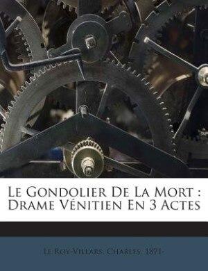 Le Gondolier De La Mort: Drame Vénitien En 3 Actes by Charles 1871- Le Roy-Villars