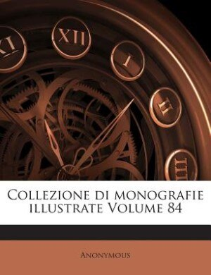 Collezione di monografie illustrate Volume 84 by Anonymous