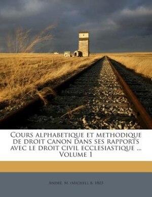 Cours alphabetique et methodique de droit canon dans ses rapports avec le droit civil ecclesiastique ... Volume 1 by M. (Michel) b. 1803 André