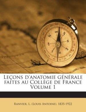 Leçons d'anatomie générale faites au Collège de France Volume 1 de L. (Louis Antoine) 1835-1922 Ranvier