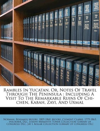 Rambles In Yucatan, Or, Notes Of Travel Through The Peninsula: Including A Visit To The Remarkable Ruins Of Chi-chen, Kabah, Zayi, And Uxmal by Benjamin Moore 1809-1860 Norman