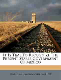 It Is Time To Recognize The Present Stable Government Of Mexico by William Randolph 1863-1951 Hearst