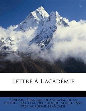 Lettre À L'académie by François De Salignac De La Mo Fénelon