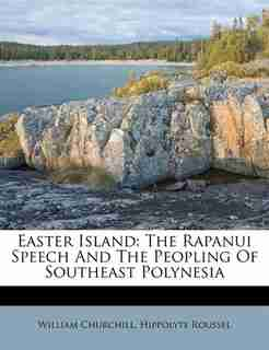 Easter Island: The Rapanui Speech And The Peopling Of Southeast Polynesia by William Churchill