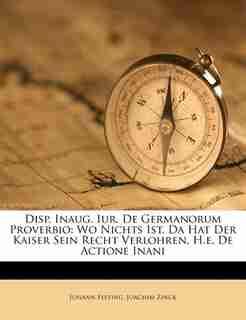 Disp. Inaug. Iur. De Germanorum Proverbio: Wo Nichts Ist, Da Hat Der Kaiser Sein Recht Verlohren, H.e. De Actione Inani by Johann Festing