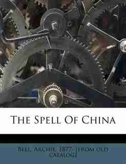 The Spell Of China by Archie 1877- [from Old Catalog] Bell