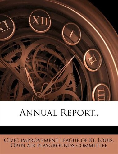 Annual Report.. by Civic Improvement League Of St. Louis. O