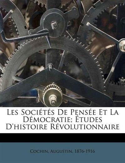 Les Sociétés De Pensée Et La Démocratie; Études D'histoire Révolutionnaire by Cochin Augustin 1876-1916