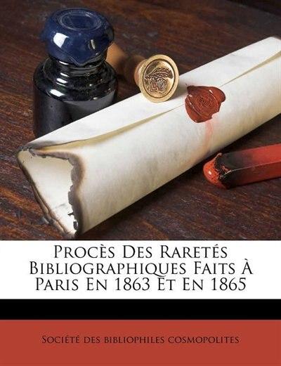 Procès Des Raretés Bibliographiques Faits À Paris En 1863 Et En 1865 by Société Des Bibliophiles Cosmopolites