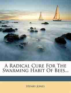 A Radical Cure For The Swarming Habit Of Bees... by Henry Jones