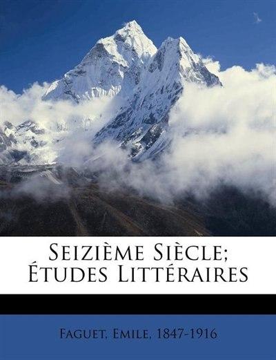 Seizième Siècle; Études Littéraires by Faguet Emile 1847-1916