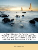 A Brief Manual Of Prescription Writing In Latin Or English: For The Use Of Physicians, Pharmacists…