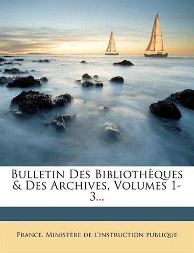 Bulletin Des Bibliothèques & Des Archives, Volumes 1-3... by France. Ministère De L'instruction Publ