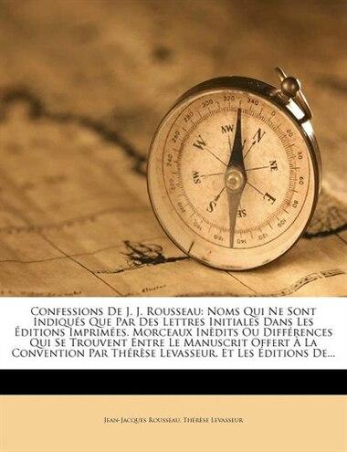 Confessions De J. J. Rousseau: Noms Qui Ne Sont Indiqués Que Par Des Lettres Initiales Dans Les Éditions Imprimées. Morceaux Inèdi by Jean-jacques Rousseau