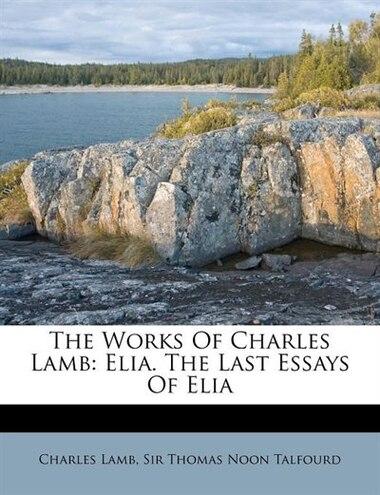 The Works Of Charles Lamb: Elia. The Last Essays Of Elia by Charles Lamb
