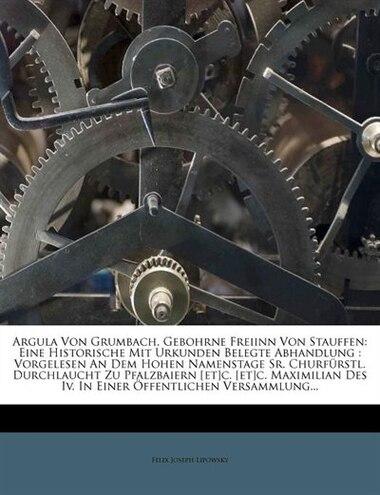 Argula Von Grumbach, Gebohrne Freiinn Von Stauffen: Eine Historische Mit Urkunden Belegte Abhandlung : Vorgelesen An Dem Hohen Namenstage Sr. Churfürs by Felix Joseph Lipowsky