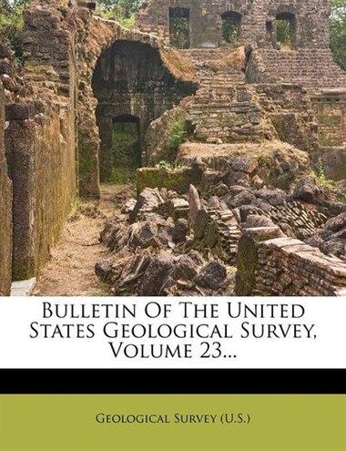 Bulletin Of The United States Geological Survey, Volume 23... de Geological Survey (u.s.)