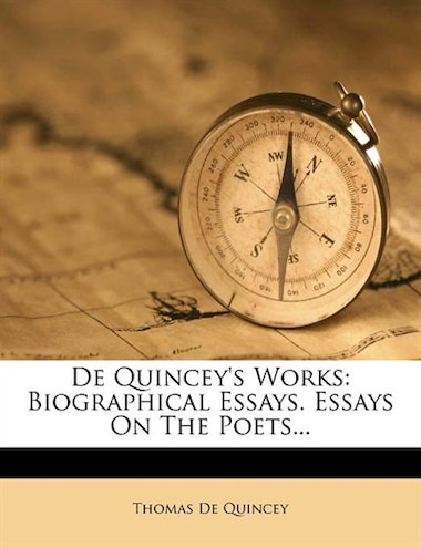 De Quincey's Works: Biographical Essays. Essays On The Poets... by Thomas De Quincey