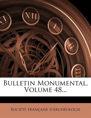 Bulletin Monumental, Volume 48... by Société Française D'archéologie