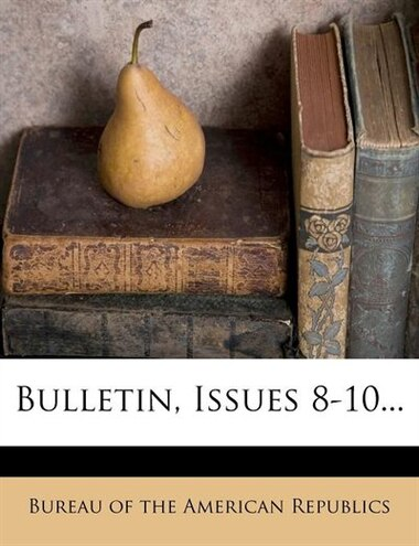 Bulletin, Issues 8-10... by Bureau Of The American Republics