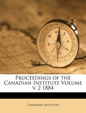 Proceedings Of The Canadian Institute Volume V. 2 1884 by Canadian Institute