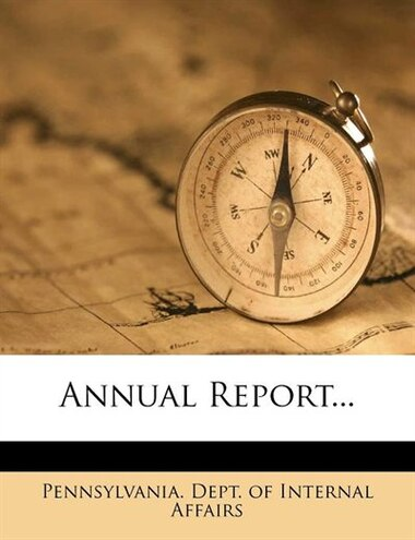 Annual Report... by Pennsylvania. Dept. Of Internal Affairs
