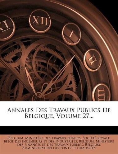 Annales Des Travaux Publics De Belgique, Volume 27... by Belgium. Ministère Des Travaux Publics