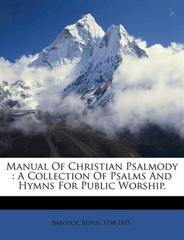 Manual Of Christian Psalmody: A Collection Of Psalms And Hymns For Public Worship. de Babcock Rufus 1798-1875.