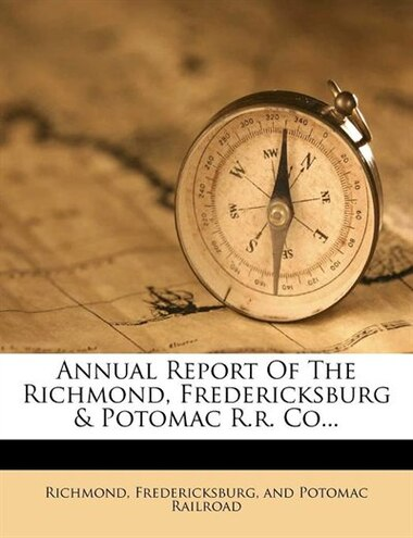Annual Report Of The Richmond, Fredericksburg & Potomac R.r. Co... by Fredericksburg And Potomac Ra Richmond