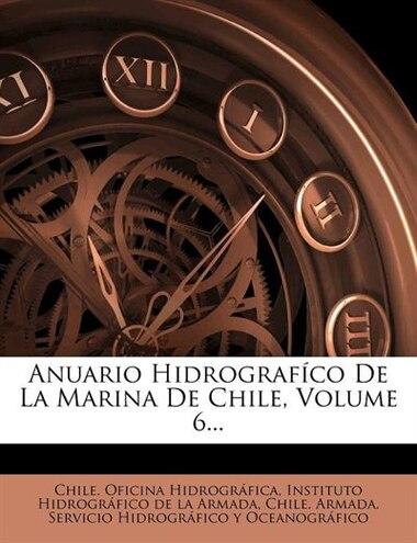 Anuario Hidrografíco De La Marina De Chile, Volume 6... by Chile. Oficina Hidrográfica