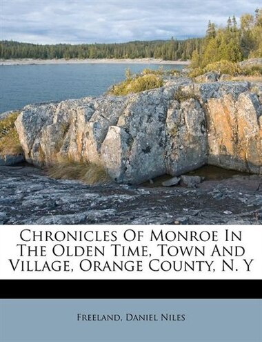 Chronicles Of Monroe In The Olden Time, Town And Village, Orange County, N. Y de Freeland Daniel Niles