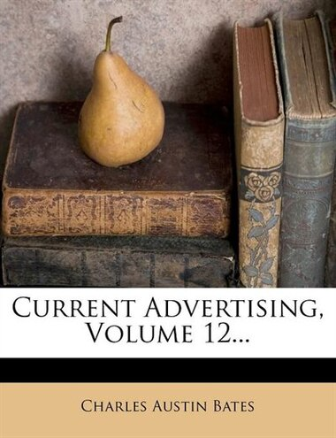 Current Advertising, Volume 12... by Charles Austin Bates