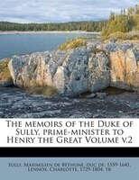 The Memoirs Of The Duke Of Sully, Prime-minister To Henry The Great Volume V.2