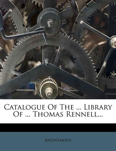 Catalogue Of The ... Library Of ... Thomas Rennell... by Anonymous
