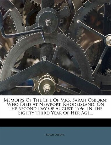 Memoirs Of The Life Of Mrs. Sarah Osborn: Who Died At Newport, Rhodeisland, On The Second Day Of August, 1796. In The Eighty Third Year Of He by Sarah Osborn