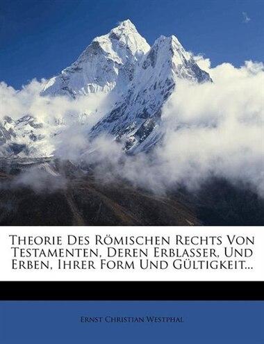 Theorie Des Römischen Rechts Von Testamenten, Deren Erblasser, Und Erben, Ihrer Form Und Gültigkeit... by Ernst Christian Westphal